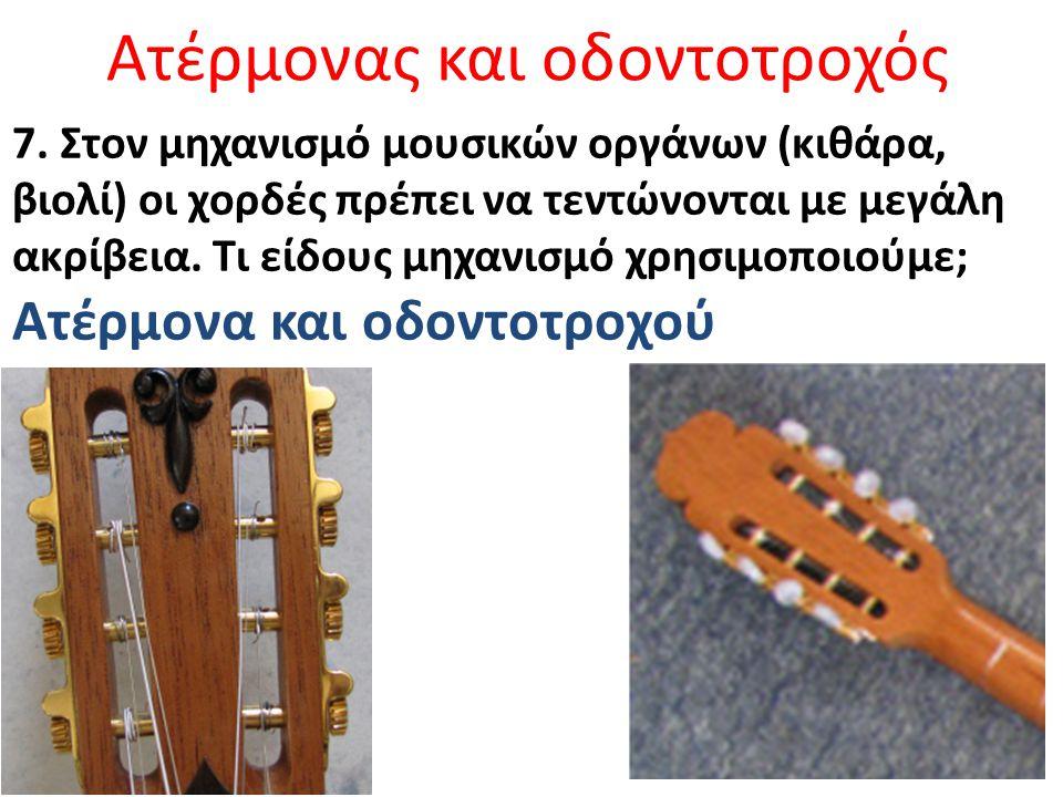 Ατέρμονας και οδοντοτροχός 7. Στον μηχανισμό μουσικών οργάνων (κιθάρα, βιολί) οι χορδές πρέπει να τεντώνονται με μεγάλη ακρίβεια. Τι είδους μηχανισμό