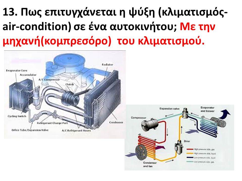 13. Πως επιτυγχάνεται η ψύξη (κλιματισμός- air-condition) σε ένα αυτοκινήτου; Με την μηχανή(κομπρεσόρο) του κλιματισμού.