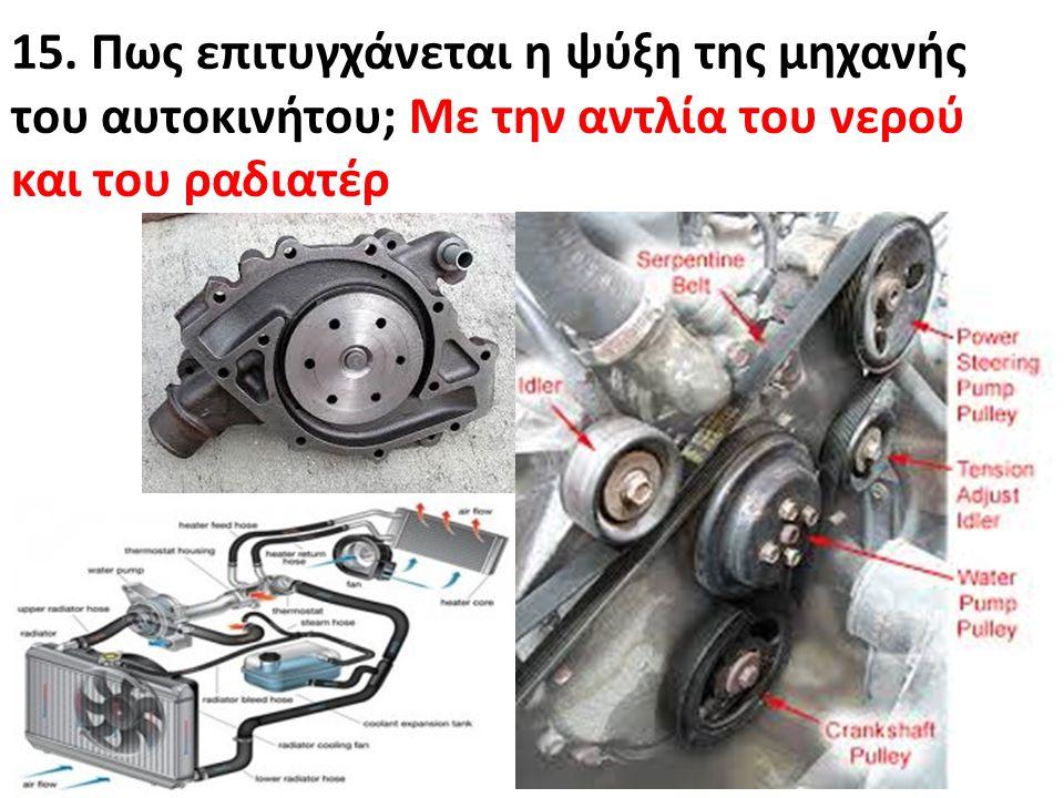 15. Πως επιτυγχάνεται η ψύξη της μηχανής του αυτοκινήτου; Με την αντλία του νερού και του ραδιατέρ