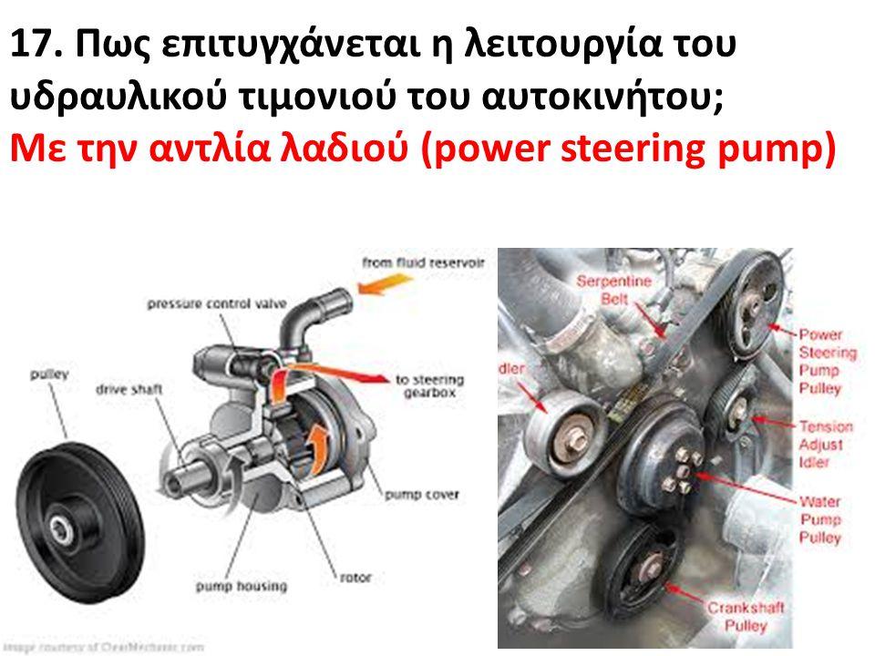 17. Πως επιτυγχάνεται η λειτουργία του υδραυλικού τιμονιού του αυτοκινήτου; Με την αντλία λαδιού (power steering pump)
