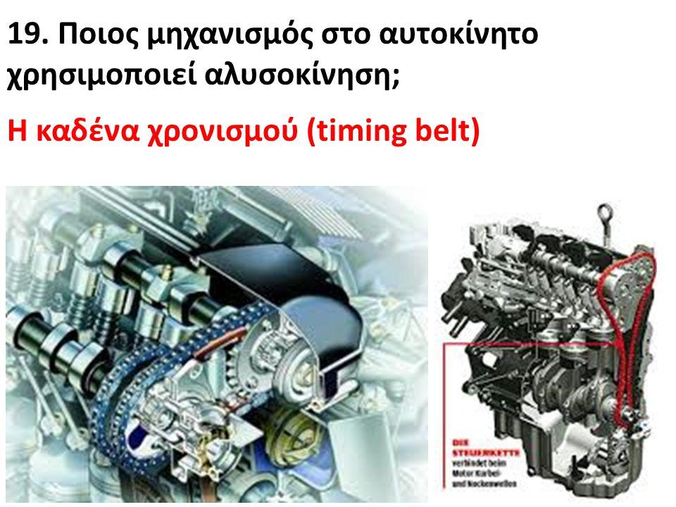 19. Ποιος μηχανισμός στο αυτοκίνητο χρησιμoποιεί αλυσοκίνηση; Η καδένα χρονισμού (timing belt)