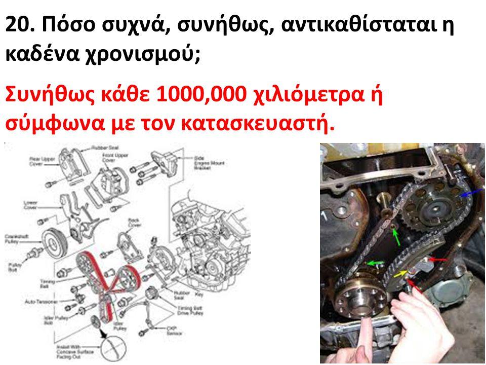 20. Πόσο συχνά, συνήθως, αντικαθίσταται η καδένα χρονισμού; Συνήθως κάθε 1000,000 χιλιόμετρα ή σύμφωνα με τον κατασκευαστή.