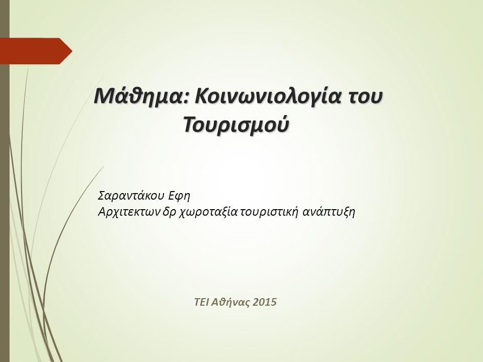 Μάθημα: Κοινωνιολογία του Τουρισμού Σαραντάκου Εφη Αρχιτεκτων δρ χωροταξία τουριστική ανάπτυξη ΤΕΙ Αθήνας 2015