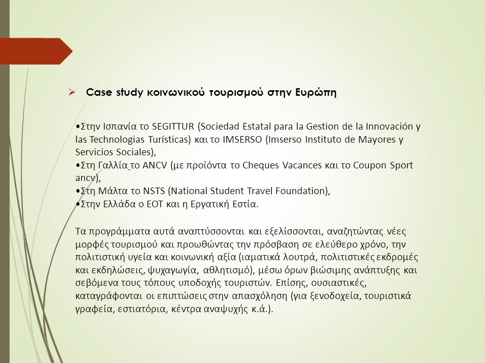  Case study κοινωνικού τουρισμού στην Ευρώπη Στην Ισπανία το SEGITTUR (Sociedad Estatal para la Gestion de la Innovación y las Technologias Turísticas) και το IMSERSO (Imserso Instituto de Mayores y Servicios Sociales), Στη Γαλλία το ANCV (με προϊόντα το Cheques Vacances και το Coupon Sport ancv), Στη Μάλτα το NSTS (National Student Travel Foundation), Στην Ελλάδα ο ΕΟΤ και η Εργατική Εστία.