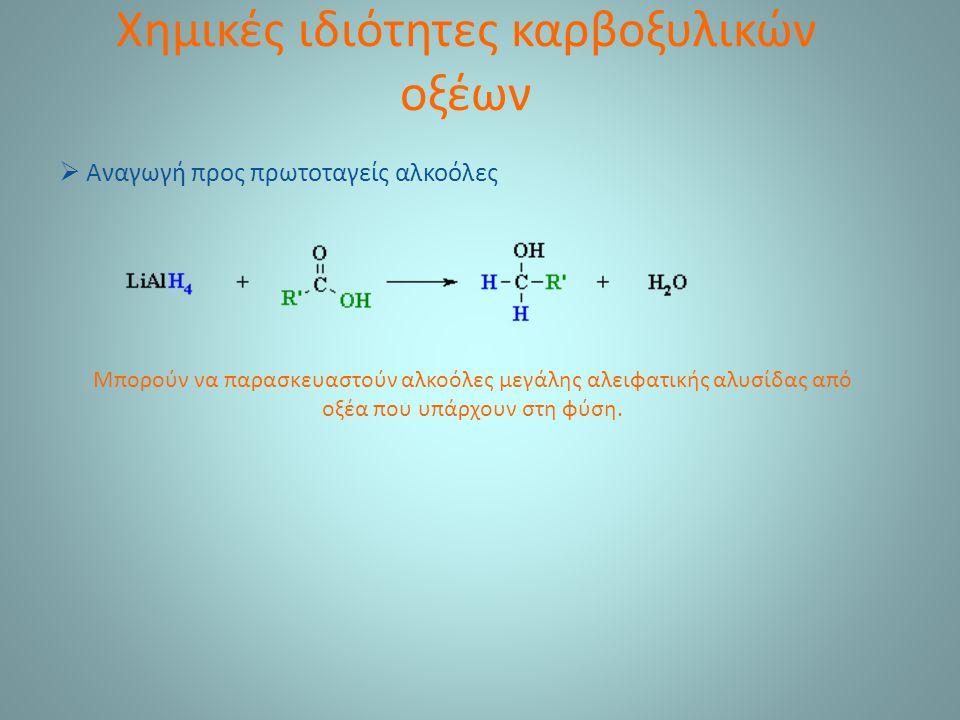 Χημικές ιδιότητες καρβοξυλικών οξέων  Αναγωγή προς πρωτοταγείς αλκοόλες Μπορούν να παρασκευαστούν αλκοόλες μεγάλης αλειφατικής αλυσίδας από οξέα που υπάρχουν στη φύση.