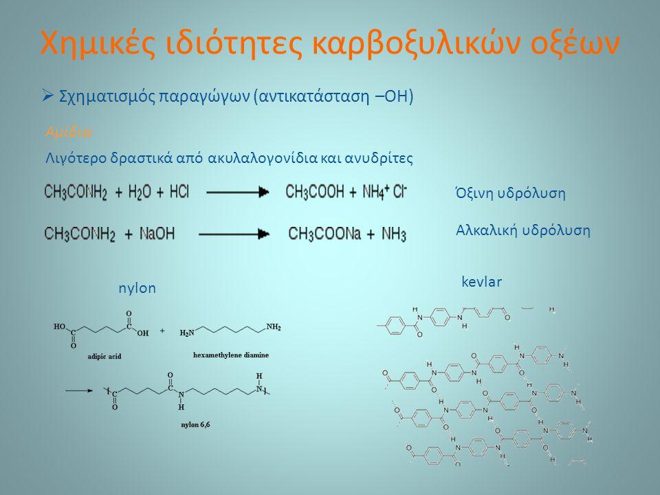 Χημικές ιδιότητες καρβοξυλικών οξέων  Σχηματισμός παραγώγων (αντικατάσταση –ΟΗ) Αμίδια Λιγότερο δραστικά από ακυλαλογονίδια και ανυδρίτες Όξινη υδρόλυση Αλκαλική υδρόλυση nylon kevlar