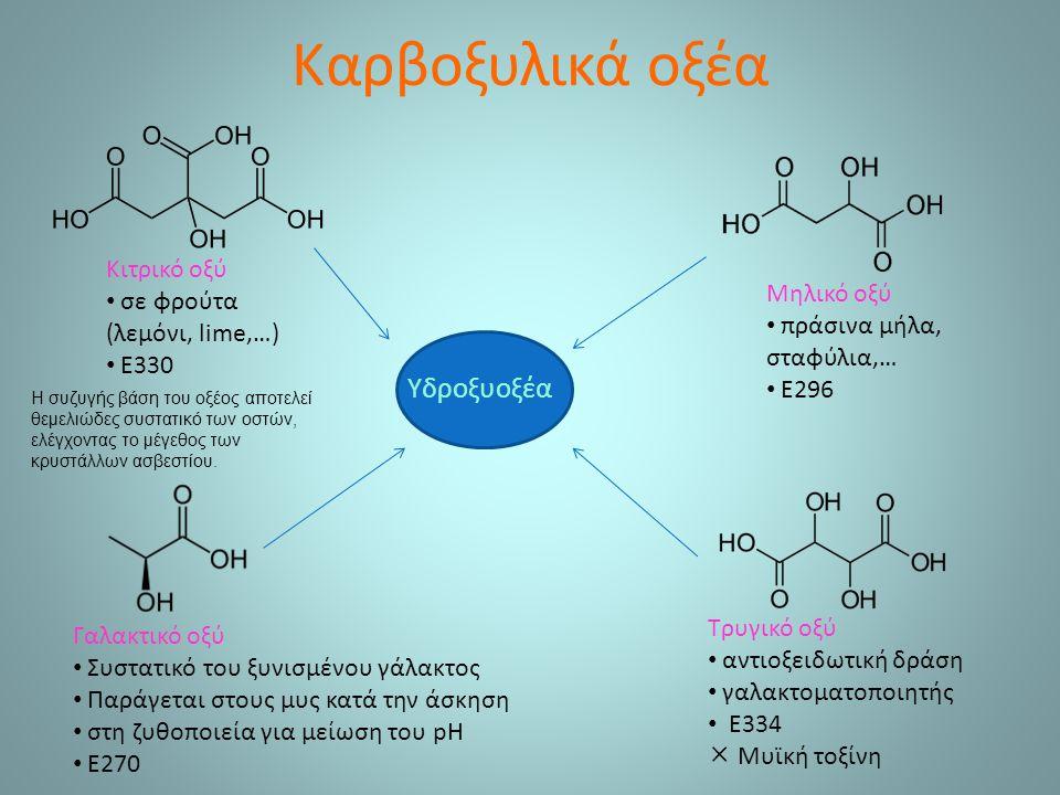 Καρβοξυλικά οξέα Κιτρικό οξύ σε φρούτα (λεμόνι, lime,…) Ε330 Γαλακτικό οξύ Συστατικό του ξυνισμένου γάλακτος Παράγεται στους μυς κατά την άσκηση στη ζυθοποιεία για μείωση του pH Ε270 Μηλικό οξύ πράσινα μήλα, σταφύλια,… Ε296 Τρυγικό οξύ αντιοξειδωτική δράση γαλακτοματοποιητής Ε334  Μυϊκή τοξίνη Υδροξυοξέα Η συζυγής βάση του οξέος αποτελεί θεμελιώδες συστατικό των οστών, ελέγχοντας το μέγεθος των κρυστάλλων ασβεστίου.