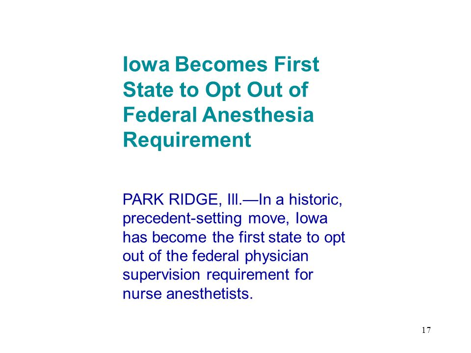 17 Iowa Becomes First State to Opt Out of Federal Anesthesia Requirement PARK RIDGE, Ill.—In a historic, precedent-setting move, Iowa has become the first state to opt out of the federal physician supervision requirement for nurse anesthetists.