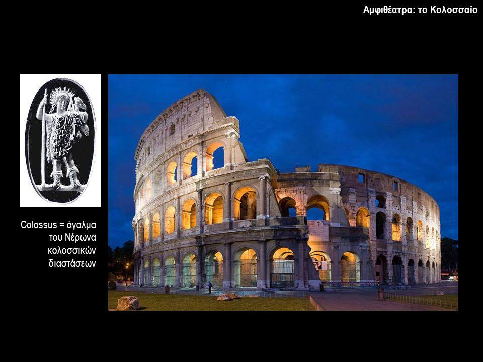 Αμφιθέατρα: το Κολοσσαίο Colossus = άγαλμα του Νέρωνα κολοσσικών διαστάσεων