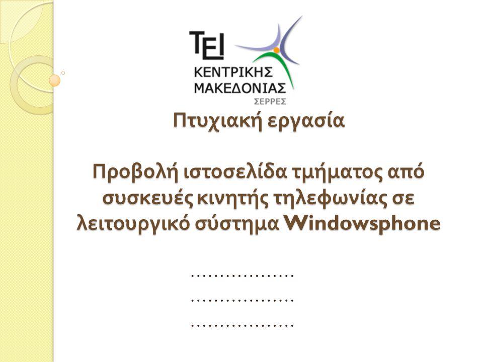 Ανάπτυξη εφαρμογών για κινητές συσκευές – Windows Phone Στο π λαίσιο αυτής της π τυχιακής εργασίας ε π ιχειρήθηκε να υλο π οιηθεί μια εφαρμογή συμβατή με το μεγαλύτερο μέρος των διαθέσιμων κινητών συσκευών π ου τρέχουν με λειτουργικό windows mobile.