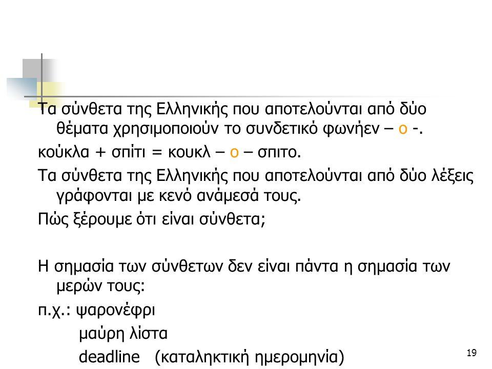 19 Τα σύνθετα της Ελληνικής που αποτελούνται από δύο θέματα χρησιμοποιούν το συνδετικό φωνήεν – ο -. κούκλα + σπίτι = κουκλ – ο – σπιτο. Τα σύνθετα τη