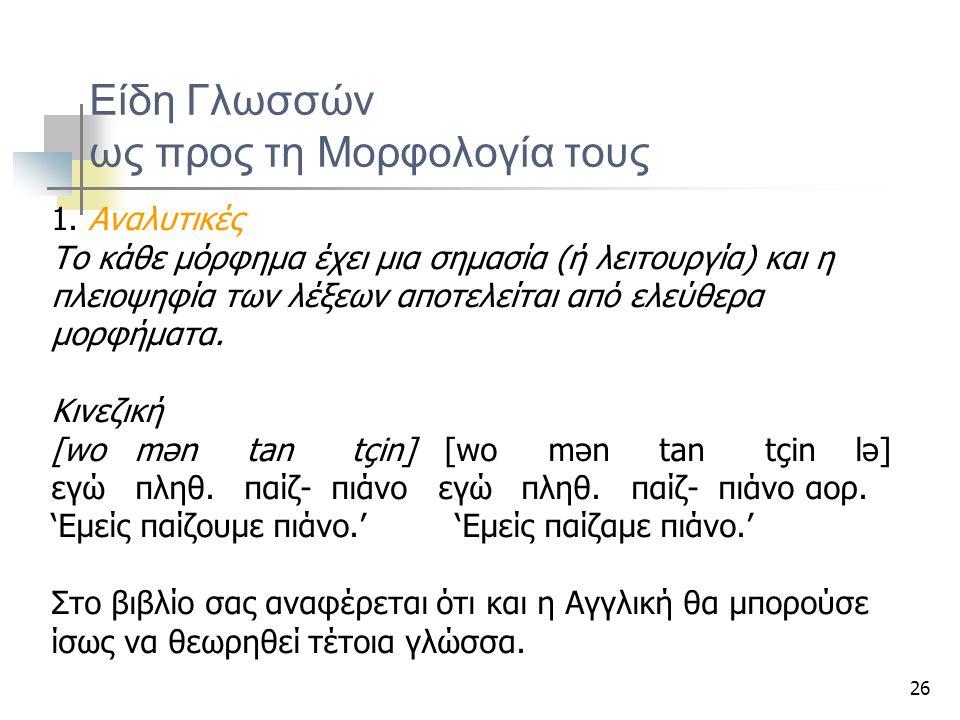 26 Είδη Γλωσσών ως προς τη Μορφολογία τους 1. Αναλυτικές Το κάθε μόρφημα έχει μια σημασία (ή λειτουργία) και η πλειοψηφία των λέξεων αποτελείται από ε