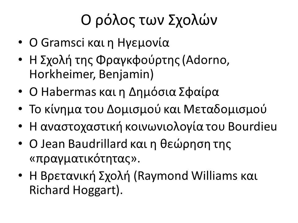 Ο ρόλος των Σχολών O Gramsci και η Ηγεμονία Η Σχολή της Φραγκφούρτης (Adorno, Horkheimer, Benjamin) Ο Habermas και η Δημόσια Σφαίρα Το κίνημα του Δομισμού και Μεταδομισμού Η αναστοχαστική κοινωνιολογία του Bourdieu Ο Jean Baudrillard και η θεώρηση της «πραγματικότητας».