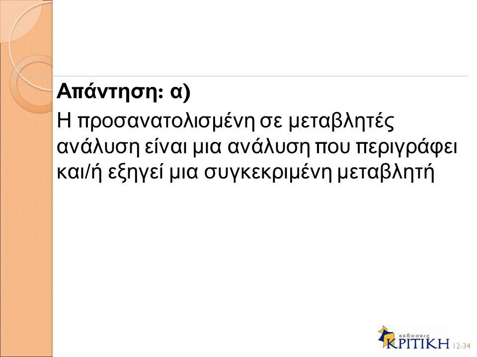 Α π άντηση : α ) Η π ροσανατολισμένη σε μεταβλητές ανάλυση είναι μια ανάλυση π ου π εριγράφει και / ή εξηγεί μια συγκεκριμένη μεταβλητή 12-34