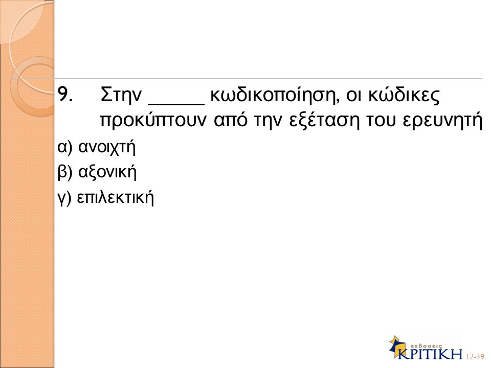 9. Στην _____ κωδικο π οίηση, οι κώδικες π ροκύ π τουν α π ό την εξέταση του ερευνητή α ) ανοιχτή β ) αξονική γ ) ε π ιλεκτική 12-39