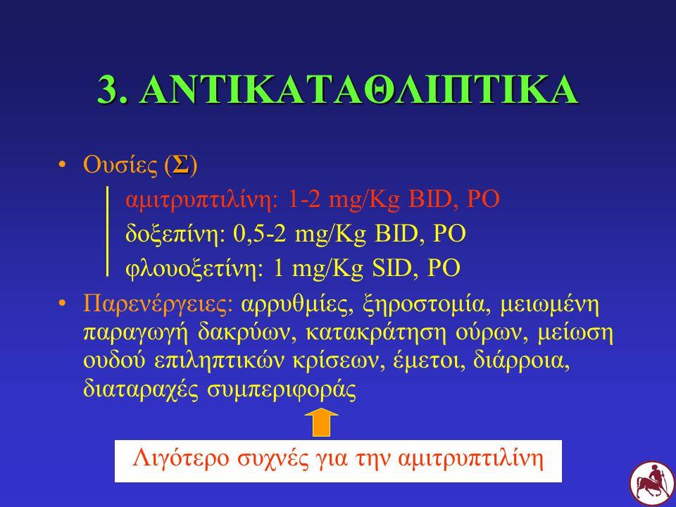 3. ΑΝΤΙΚΑΤΑΘΛΙΠΤΙΚΑ ΣΟυσίες (Σ) αμιτρυπτιλίνη: 1-2 mg/Kg BID, PO δοξεπίνη: 0,5-2 mg/Kg BID, PO φλουοξετίνη: 1 mg/Kg SID, PO Παρενέργειες: αρρυθμίες, ξ