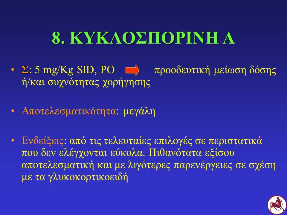 8. ΚΥΚΛΟΣΠΟΡΙΝΗ Α ΣΣ: 5 mg/Kg SID, POπροοδευτική μείωση δόσης ή/και συχνότητας χορήγησης Αποτελεσματικότητα: μεγάλη Ενδείξεις: από τις τελευταίες επιλ