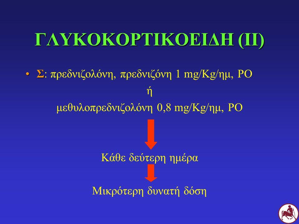 ΓΛΥΚΟΚΟΡΤΙΚΟΕΙΔΗ (ΙΙ) ΣΣ: πρεδνιζολόνη, πρεδνιζόνη 1 mg/Kg/ημ, PO ή μεθυλοπρεδνιζολόνη 0,8 mg/Kg/ημ, PO Κάθε δεύτερη ημέρα Μικρότερη δυνατή δόση