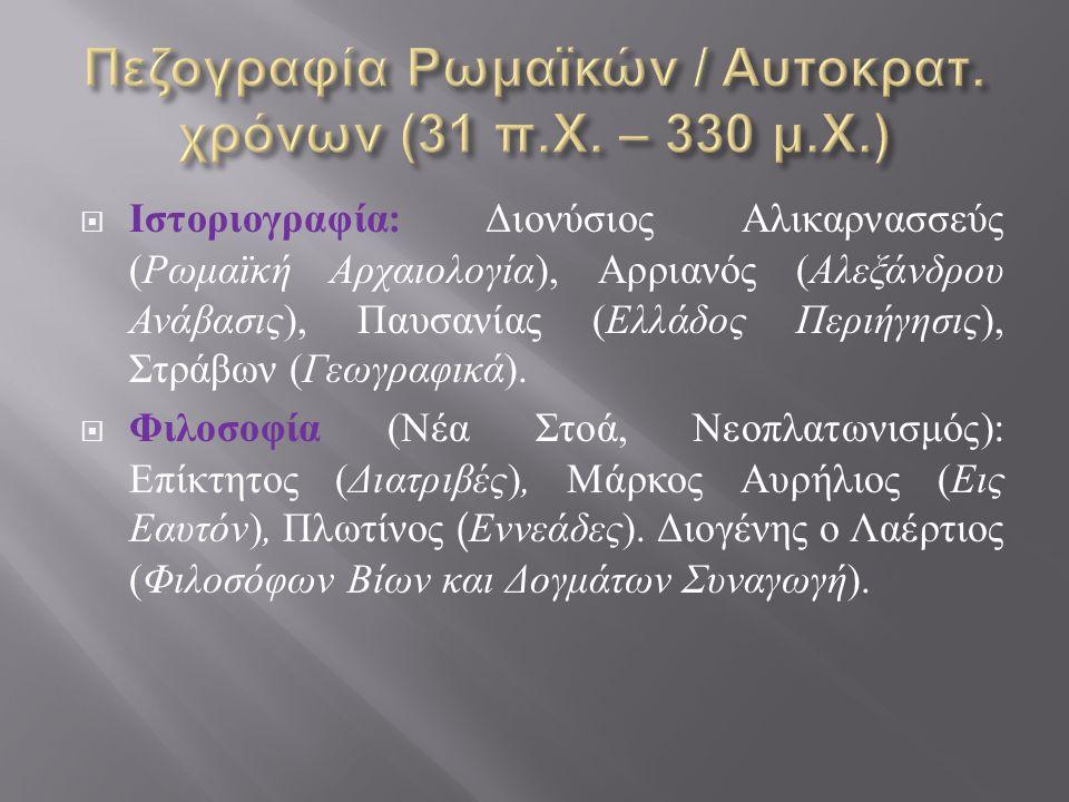  Ιστοριογραφία : Διονύσιος Αλικαρνασσεύς ( Ρωμαϊκή Αρχαιολογία ), Αρριανός ( Αλεξάνδρου Ανάβασις ), Παυσανίας ( Ελλάδος Περιήγησις ), Στράβων ( Γεωγρ