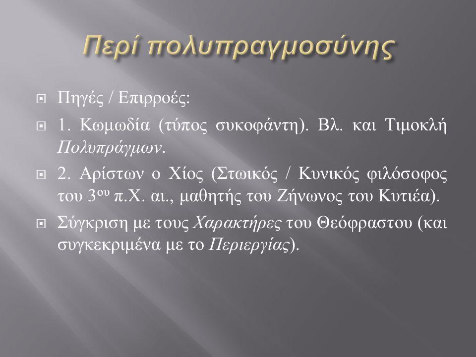  Πηγές / Επιρροές :  1. Κωμωδία ( τύπος συκοφάντη ). Βλ. και Τιμοκλή Πολυπράγμων.  2. Αρίστων ο Χίος ( Στωικός / Κυνικός φιλόσοφος του 3 ου π. Χ. α
