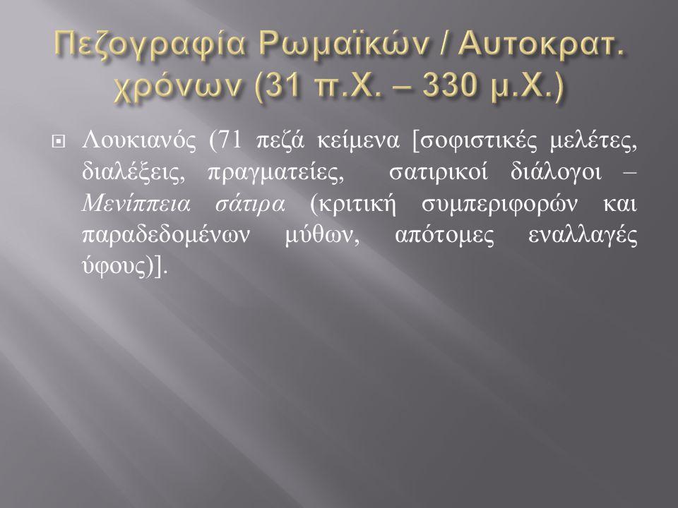  Λουκιανός (71 πεζά κείμενα [ σοφιστικές μελέτες, διαλέξεις, πραγματείες, σατιρικοί διάλογοι – Μενίππεια σάτιρα ( κριτική συμπεριφορών και παραδεδομέ