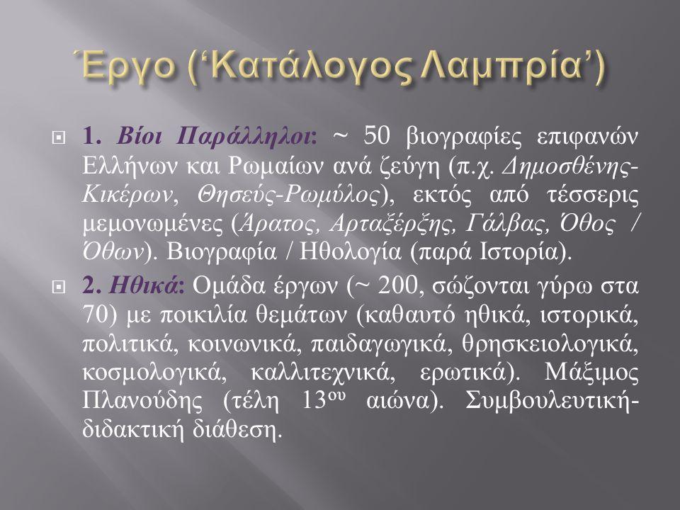 1. Βίοι Παράλληλοι : ~ 50 βιογραφίες επιφανών Ελλήνων και Ρωμαίων ανά ζεύγη ( π. χ. Δημοσθένης - Κικέρων, Θησεύς - Ρωμύλος ), εκτός από τέσσερις μεμ