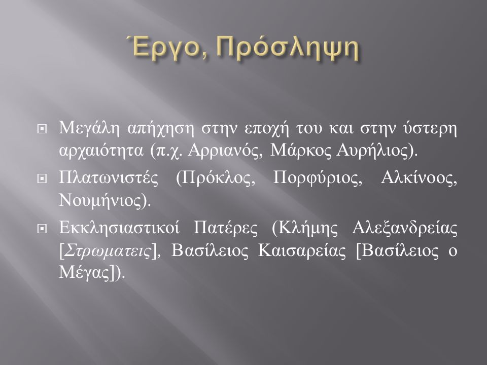  Μεγάλη απήχηση στην εποχή του και στην ύστερη αρχαιότητα ( π. χ. Αρριανός, Μάρκος Αυρήλιος ).  Πλατωνιστές ( Πρόκλος, Πορφύριος, Αλκίνοος, Νουμήνιο