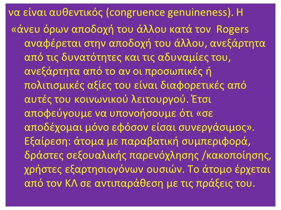 να είναι αυθεντικός (congruence genuineness). Η «άνευ όρων αποδοχή του άλλου κατά τον Rogers αναφέρεται στην αποδοχή του άλλου, ανεξάρτητα από τις δυν