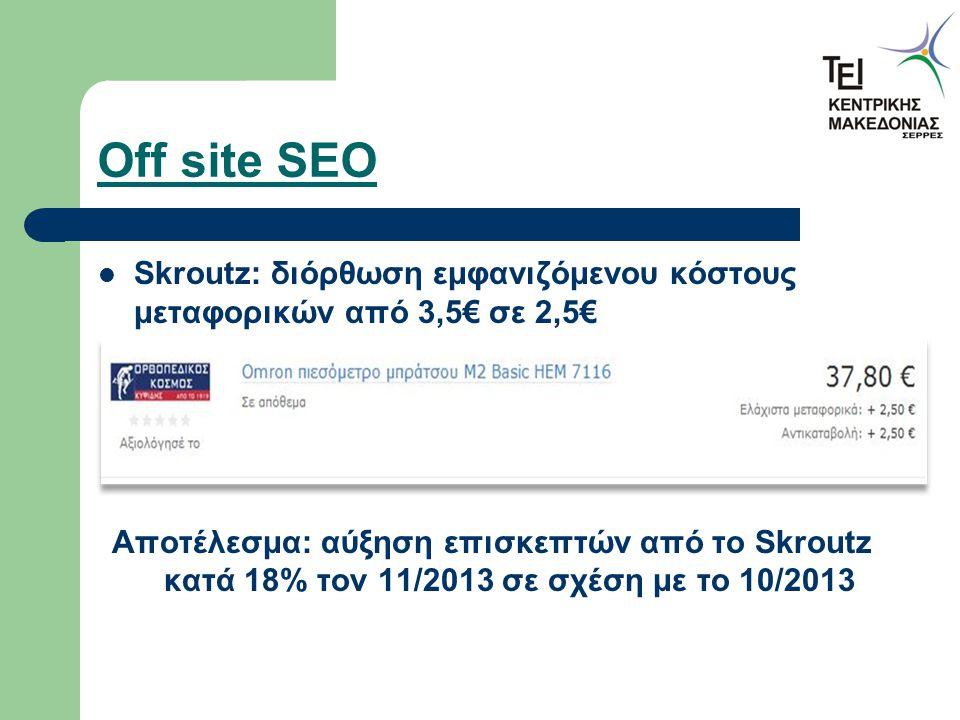 Off site SEO Skroutz: διόρθωση εμφανιζόμενου κόστους μεταφορικών από 3,5€ σε 2,5€ Αποτέλεσμα: αύξηση επισκεπτών από το Skroutz κατά 18% τον 11/2013 σε σχέση με το 10/2013