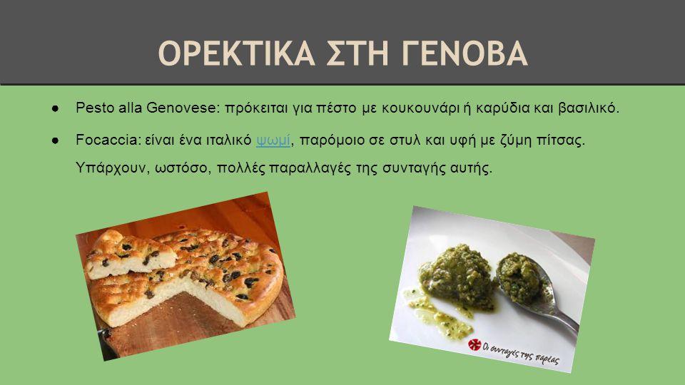ΟΡΕΚΤΙΚΑ ΣΤΗ ΓΕΝΟΒΑ ●Pesto alla Genovese: πρόκειται για πέστο με κουκουνάρι ή καρύδια και βασιλικό. ●Focaccia: είναι ένα ιταλικό ψωμί, παρόμοιο σε στυ