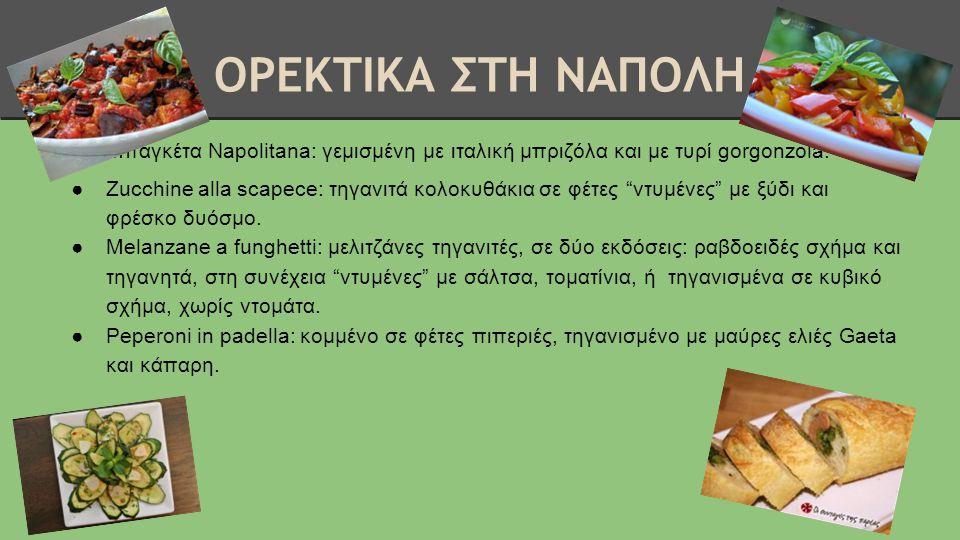 ΟΡΕΚΤΙΚΑ ΣΤΗ ΝΑΠΟΛΗ ●Μπαγκέτα Napolitana: γεμισμένη με ιταλική μπριζόλα και με τυρί gorgonzola. ●Zucchine alla scapece: τηγανιτά κολοκυθάκια σε φέτες