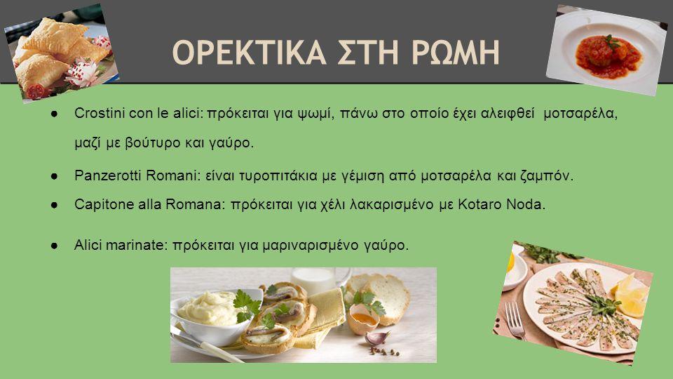 ΟΡΕΚΤΙΚΑ ΣΤΗ ΡΩΜΗ ●Crostini con le alici: πρόκειται για ψωμί, πάνω στο οποίο έχει αλειφθεί μοτσαρέλα, μαζί με βούτυρο και γαύρο. ●Panzerotti Romani: ε