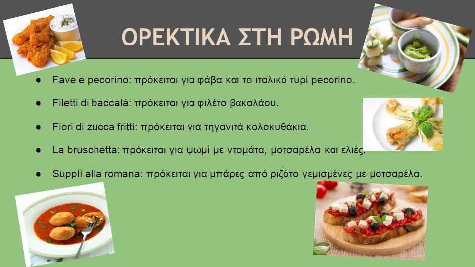 ΟΡΕΚΤΙΚΑ ΣΤΗ ΡΩΜΗ ●Fave e pecorino: πρόκειται για φάβα και το ιταλικό τυρί pecorino. ●Filetti di baccalà: πρόκειται για φιλέτο βακαλάου. ●Fiori di zuc
