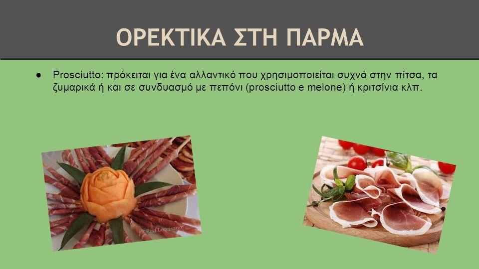 ΟΡΕΚΤΙΚΑ ΣΤΗ ΠΑΡΜΑ ●Prosciutto: πρόκειται για ένα αλλαντικό που χρησιμοποιείται συχνά στην πίτσα, τα ζυμαρικά ή και σε συνδυασμό με πεπόνι (prosciutto