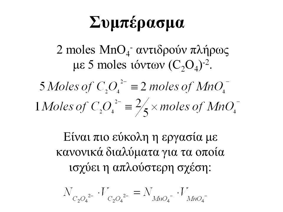 Τελική εξισορρόπηση: Πολλαπλασιάζω τις δύο αντιδράσεις με κατάλληλους συντελεστές έτσι ώστε να εξισορροπηθούν τα ηλεκτρόνια [ MnO 4 - (aq) + 8H + (aq) + 5e - Mn +2 (aq) + 4H 2 O(l) ] x 2 5 (C 2 O 4 ) -2 (aq) +2MnO 4 - (aq)+16H + (aq) 10CO 2 (g) +2Mn +2 (aq) + 8H 2 O(l) Εύρεση συντελεστών αντίδρασης [ (C 2 O 4 ) -2 (aq) 2CO 2 (g) +2e - ] x 5 2MnO 4 - (aq) + 16H + (aq) + 10e - 2Mn +2 (aq) + 8H 2 O(l) 5(C 2 O 4 ) -2 (aq) 10CO 2 (g) +10e -
