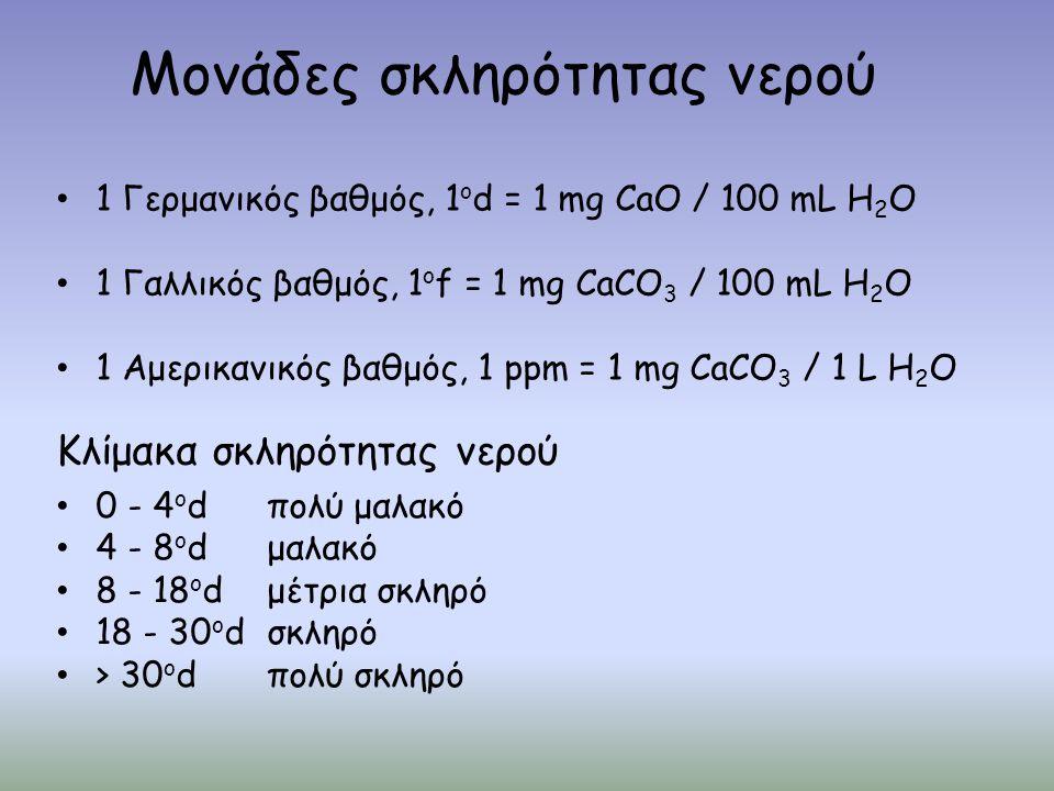 Μονάδες σκληρότητας νερού 1 Γερμανικός βαθμός, 1 ο d = 1 mg CaO / 100 mL H 2 O 1 Γαλλικός βαθμός, 1 ο f = 1 mg CaCO 3 / 100 mL H 2 O 1 Αμερικανικός βαθμός, 1 ppm = 1 mg CaCO 3 / 1 L H 2 O Κλίμακα σκληρότητας νερού 0 - 4 ο dπολύ μαλακό 4 - 8 ο dμαλακό 8 - 18 ο dμέτρια σκληρό 18 - 30 ο dσκληρό > 30 ο dπολύ σκληρό