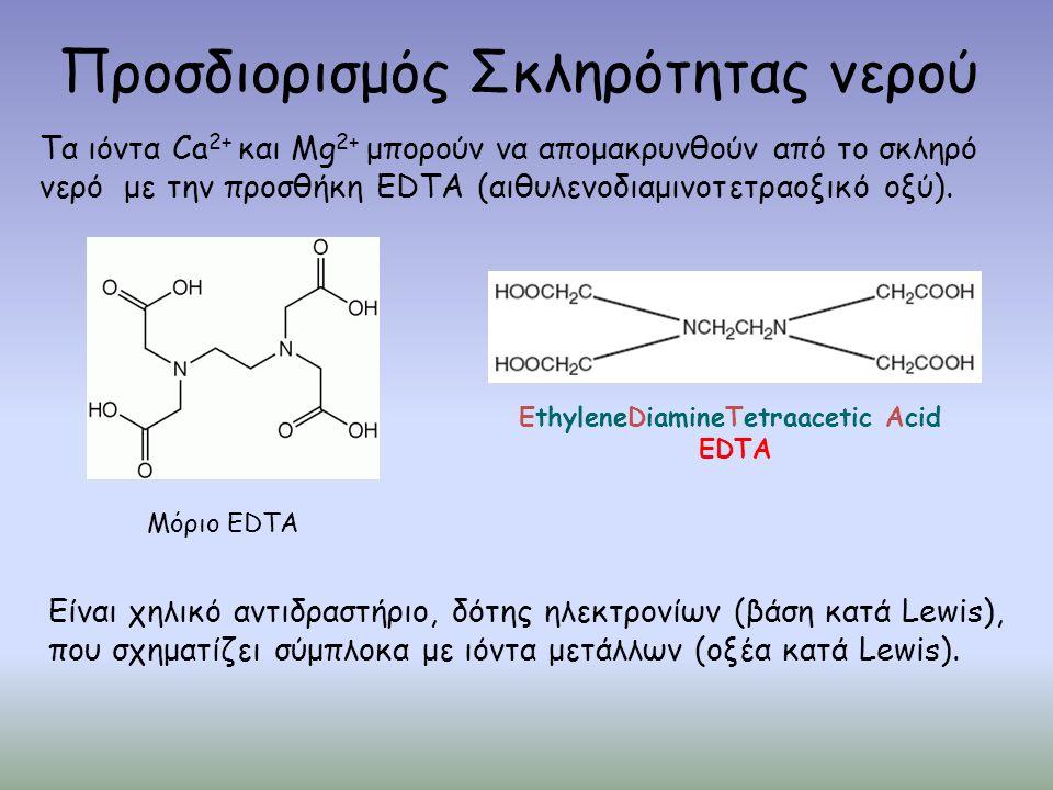 Προσδιορισμός Σκληρότητας νερού Μόριο EDTA Τα ιόντα Ca 2+ και Mg 2+ μπορούν να απομακρυνθούν από το σκληρό νερό με την προσθήκη EDTA (αιθυλενοδιαμινοτετραοξικό οξύ).