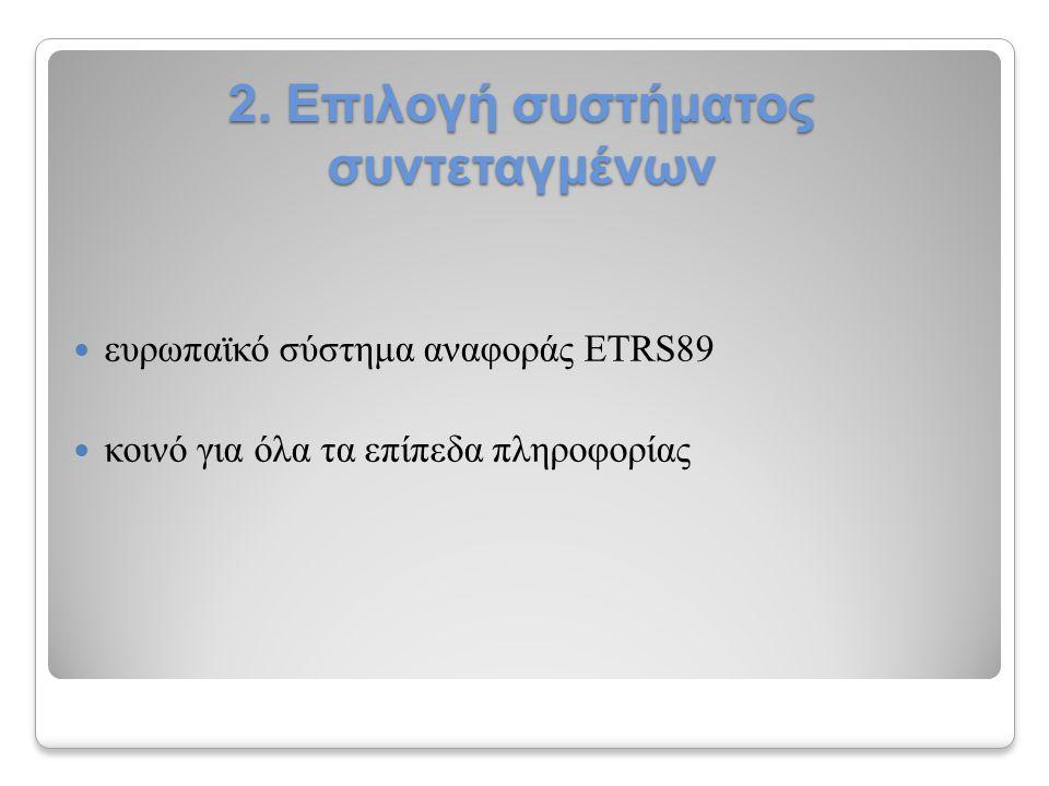 2. Επιλογή συστήματος συντεταγμένων ευρωπαϊκό σύστημα αναφοράς ETRS89 κοινό για όλα τα επίπεδα πληροφορίας