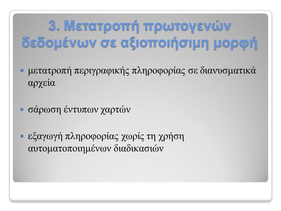 3. Μετατροπή πρωτογενών δεδομένων σε αξιοποιήσιμη μορφή μετατροπή περιγραφικής πληροφορίας σε διανυσματικά αρχεία σάρωση έντυπων χαρτών εξαγωγή πληροφ