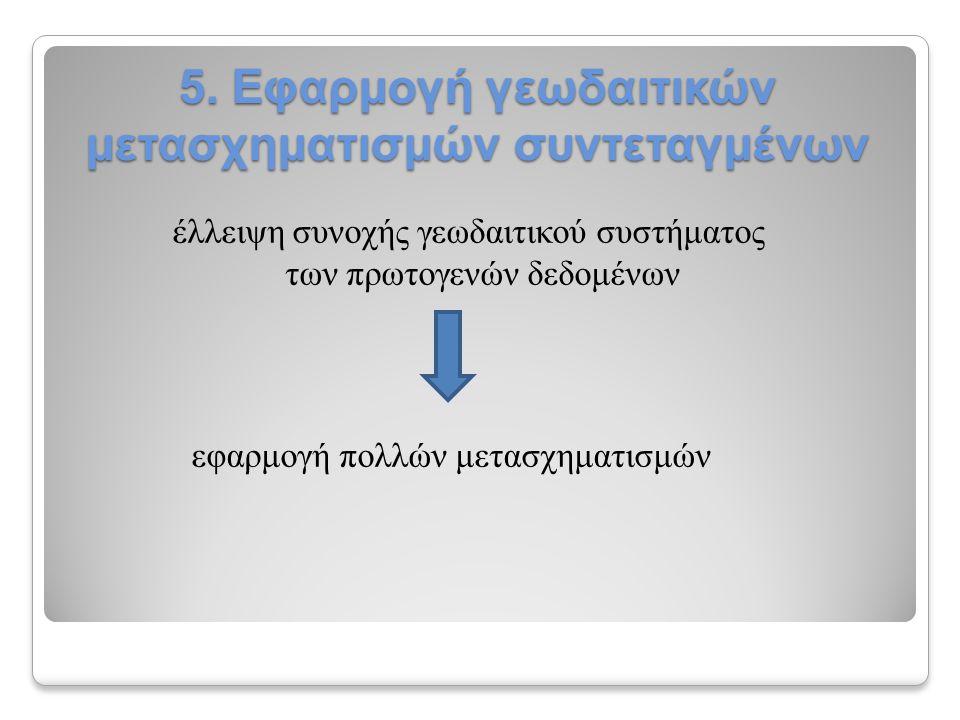 5. Εφαρμογή γεωδαιτικών μετασχηματισμών συντεταγμένων έλλειψη συνοχής γεωδαιτικού συστήματος των πρωτογενών δεδομένων εφαρμογή πολλών μετασχηματισμών