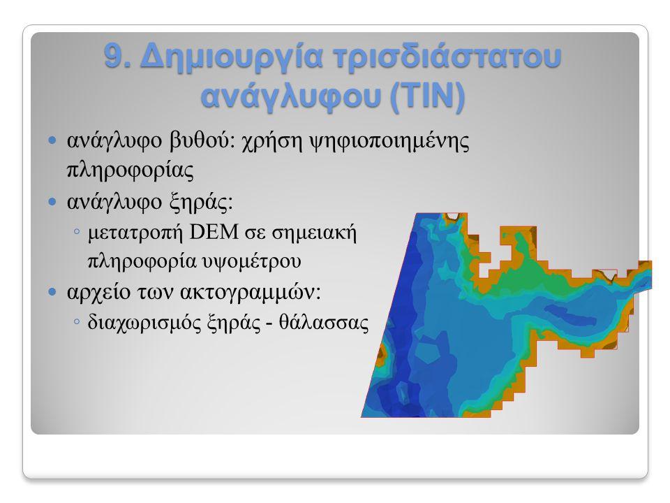 9. Δημιουργία τρισδιάστατου ανάγλυφου (ΤΙΝ) ανάγλυφο βυθού: χρήση ψηφιοποιημένης πληροφορίας ανάγλυφο ξηράς: ◦ μετατροπή DEM σε σημειακή πληροφορία υψ