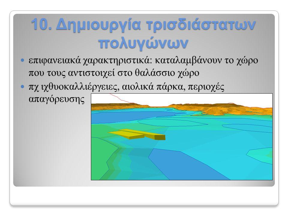 10. Δημιουργία τρισδιάστατων πολυγώνων επιφανειακά χαρακτηριστικά: καταλαμβάνουν το χώρο που τους αντιστοιχεί στο θαλάσσιο χώρο πχ ιχθυοκαλλιέργειες,