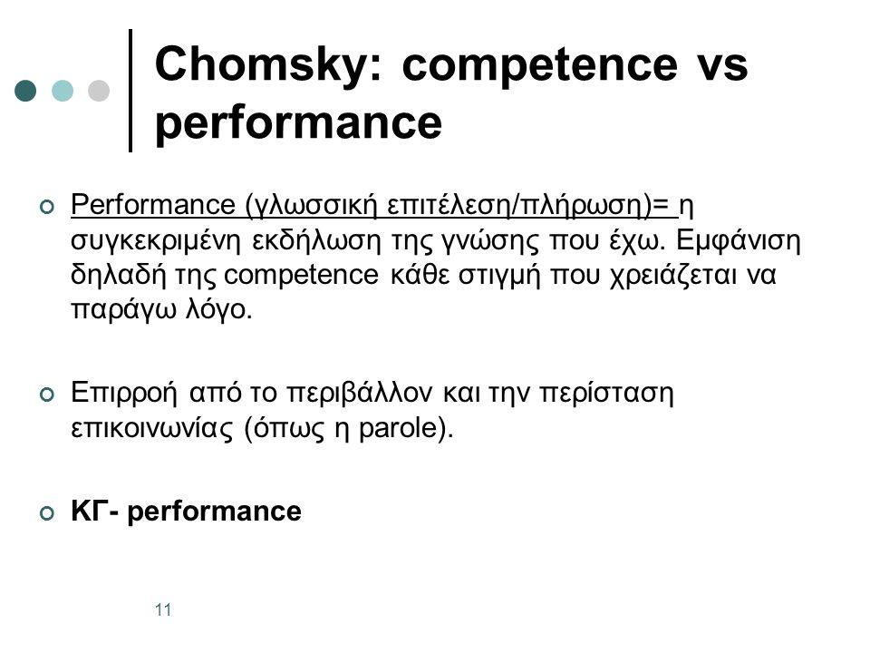 Chomsky: competence vs performance Performance (γλωσσική επιτέλεση/πλήρωση)= η συγκεκριμένη εκδήλωση της γνώσης που έχω. Εμφάνιση δηλαδή της competenc