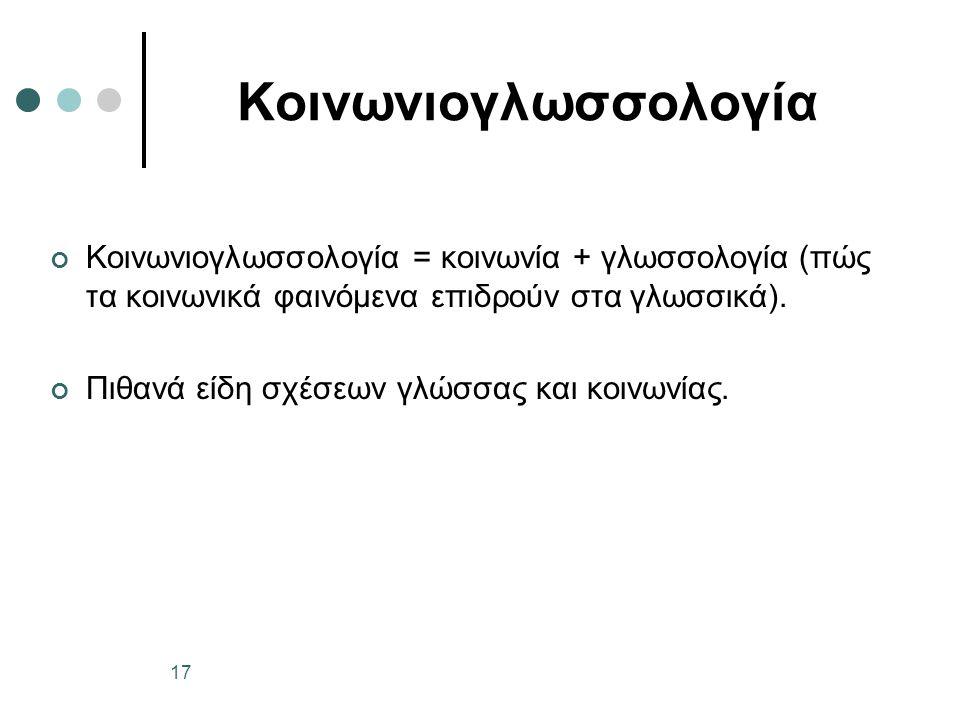 Κοινωνιογλωσσολογία Κοινωνιογλωσσολογία = κοινωνία + γλωσσολογία (πώς τα κοινωνικά φαινόμενα επιδρούν στα γλωσσικά). Πιθανά είδη σχέσεων γλώσσας και κ