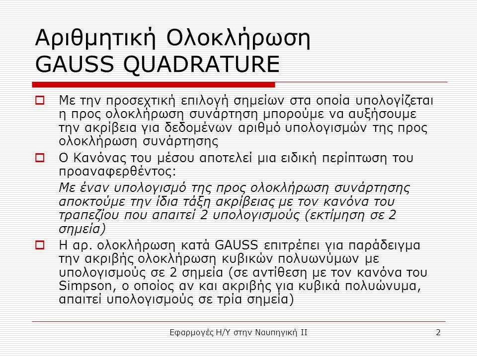 Εφαρμογές Η/Υ στην Ναυπηγική ΙΙ2 Αριθμητική Ολοκλήρωση GAUSS QUADRATURE  Με την προσεχτική επιλογή σημείων στα οποία υπολογίζεται η προς ολοκλήρωση σ