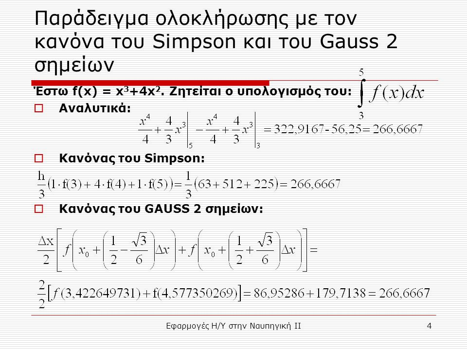Εφαρμογές Η/Υ στην Ναυπηγική ΙΙ4 Παράδειγμα ολοκλήρωσης με τον κανόνα του Simpson και του Gauss 2 σημείων Έστω f(x) = x 3 +4x 2. Ζητείται ο υπολογισμό