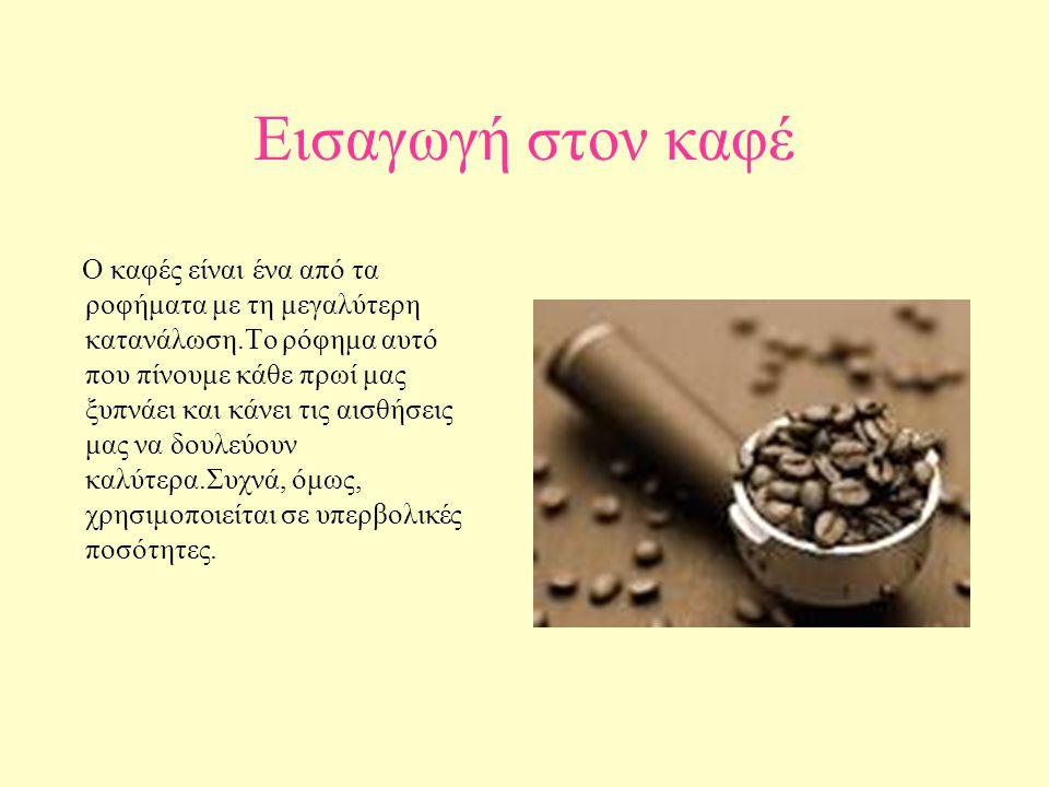 Εισαγωγή στον καφέ Ο καφές είναι ένα από τα ροφήματα με τη μεγαλύτερη κατανάλωση.Το ρόφημα αυτό που πίνουμε κάθε πρωί μας ξυπνάει και κάνει τις αισθήσ