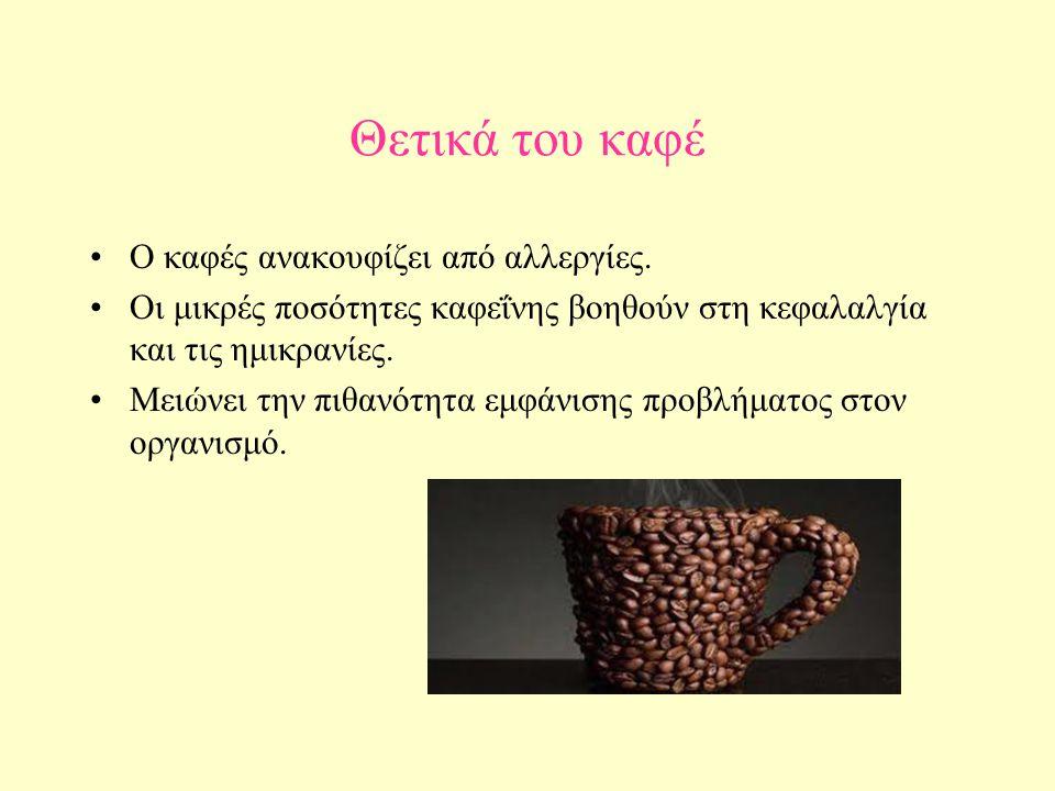 Θετικά του καφέ Ο καφές ανακουφίζει από αλλεργίες. Οι μικρές ποσότητες καφεΐνης βοηθούν στη κεφαλαλγία και τις ημικρανίες. Μειώνει την πιθανότητα εμφά