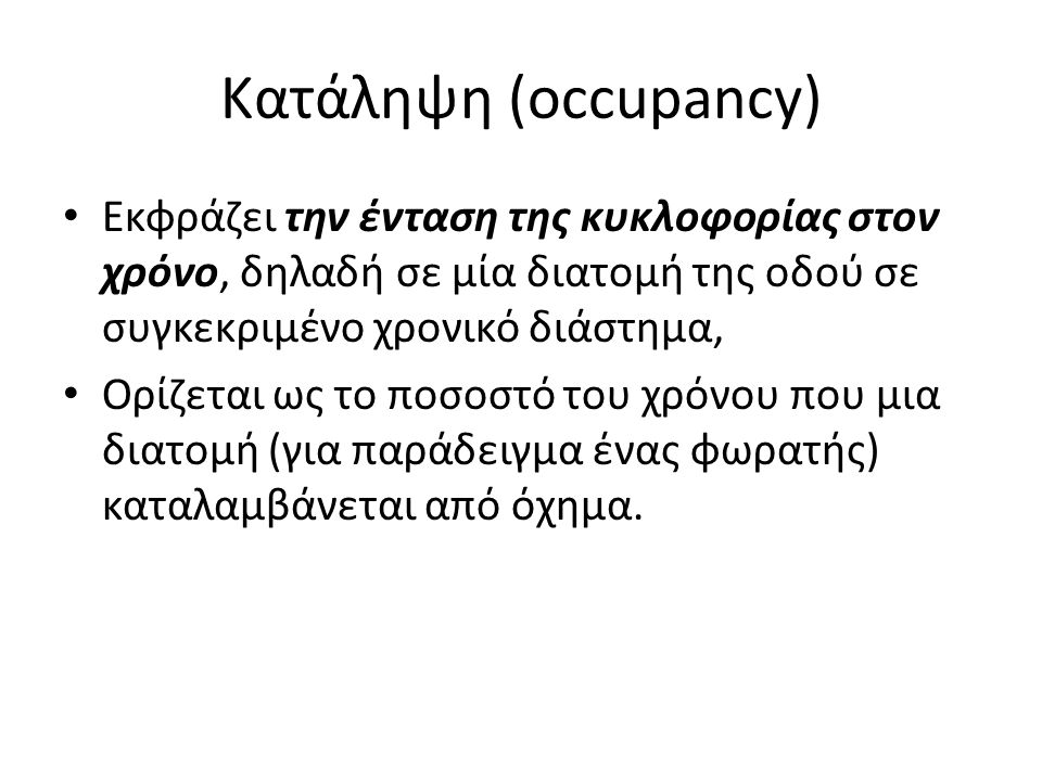 Κατάληψη (occupancy) Eκφράζει την ένταση της κυκλοφορίας στον χρόνο, δηλαδή σε μία διατομή της οδού σε συγκεκριμένο χρονικό διάστημα, Oρίζεται ως το π
