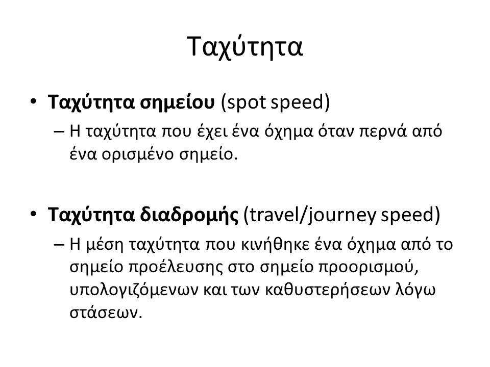 Ταχύτητα Ταχύτητα σημείου (spot speed) – Η ταχύτητα που έχει ένα όχημα όταν περνά από ένα ορισμένο σημείο. Ταχύτητα διαδρομής (travel/journey speed) –
